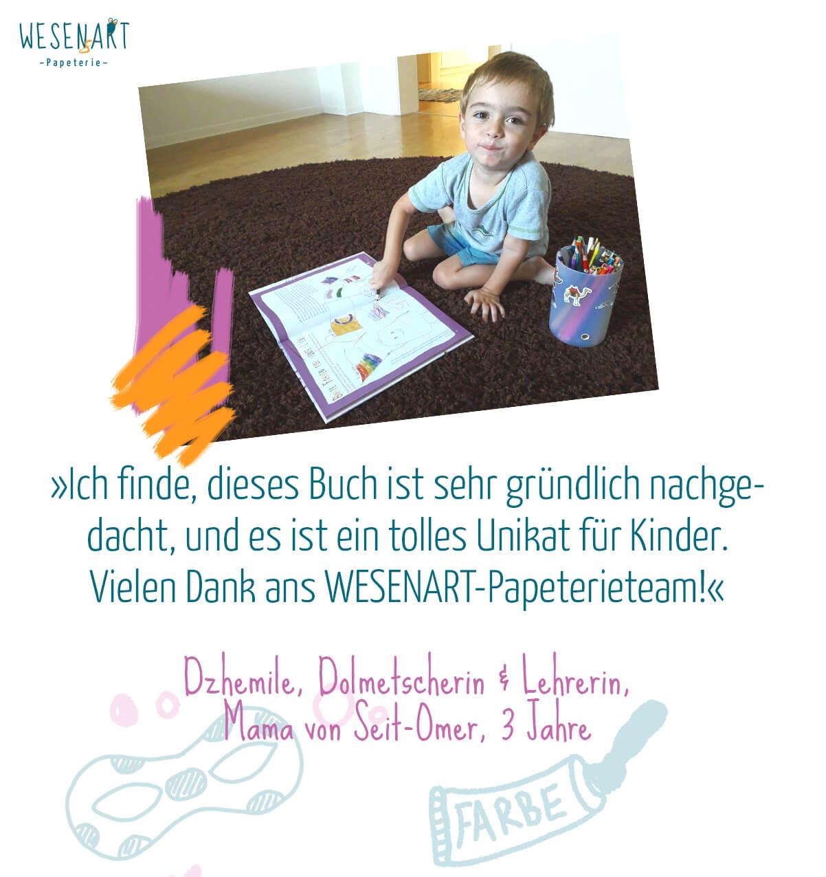 Zitat: »Ich finde, dieses Buch ist sehr gründlich nachgedacht, und es ist ein tolles Unikat für Kinder. Vielen Dank ans WESENART-Papeterieteam!« Dzhemile, Dolmetscherin & Lehrerin,