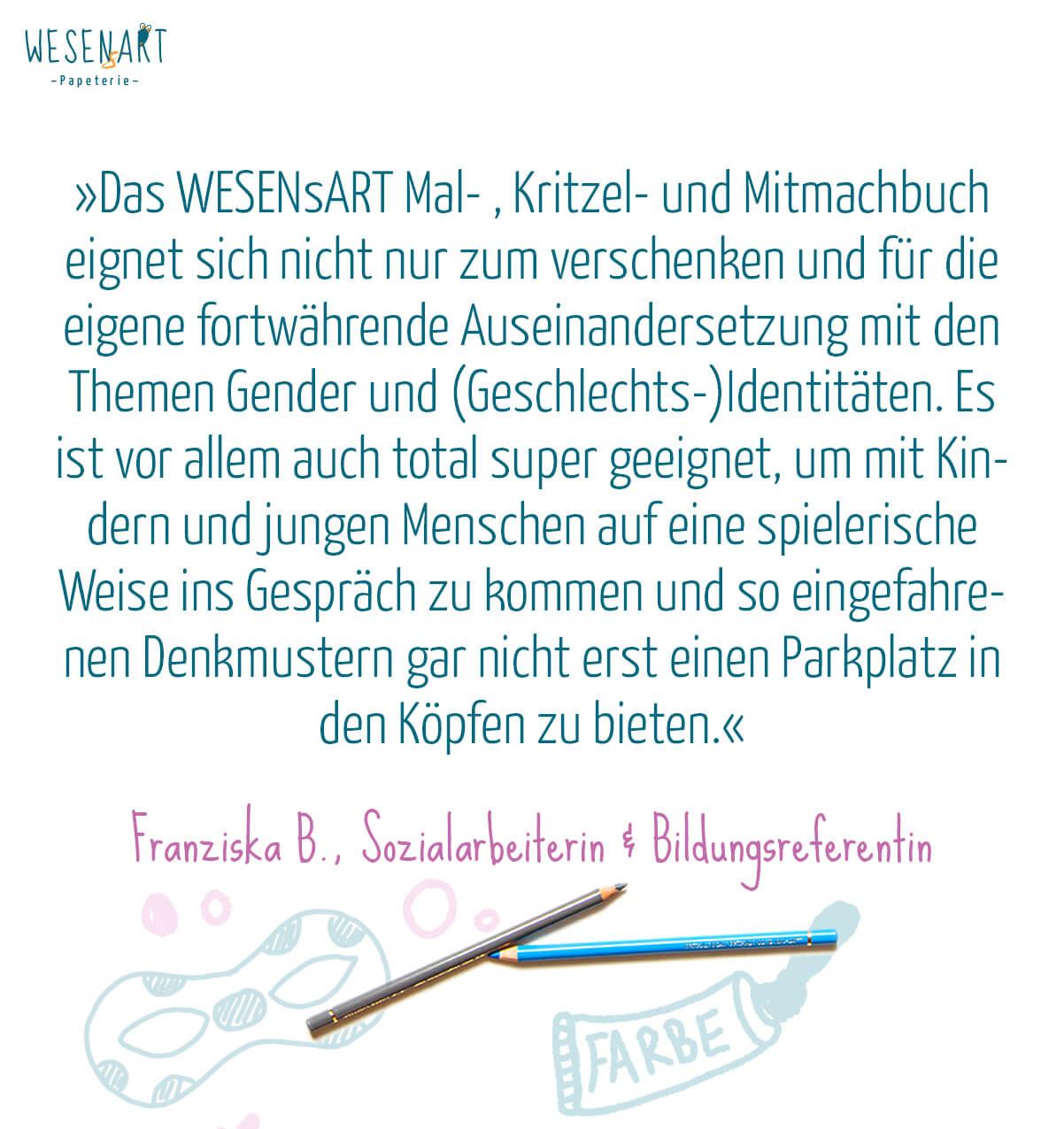 Zitat: »Das WESENsART Mal- , Kritzel- und Mitmachbuch eignet sich nicht nur zum verschenken und für die eigene fortwährende Auseinandersetzung mit den Themen Gender und (Geschlechts-)Identitäten. Es ist vor allem auch total super geeignet, um mit Kindern und jungen Menschen auf eine spielerische Weise ins Gespräch zu kommen und so eingefahrenen Denkmustern gar nicht erst einen Parkplatz in den Köpfen zu bieten.« Franziska B., Sozialarbeiterin & Bildungsreferentin